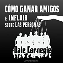 Cómo Ganar Amigos E Influir Sobre Las Personas [How to Win Friends and Influence People] Audiobook by Dale Carnegie Narrated by Juan Antonio Bernal