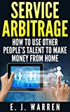 Service Arbitrage: How to Use Other People's Talent to Make Money From Home