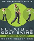 The Flexible Golf Swing: A Cutting-Edge Guide to Improving Flexibility and Mastering Golfs True Fundamentals