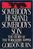 Gordon Burn Somebody's Husband, Somebody's Son: The Story of the Yorkshire Ripper