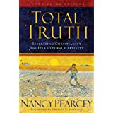Total Truth : Liberating Christianity From Its Cul: Liberating Christianity from Its Cultural Captivityby Nancy Pearcey