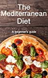 The Mediterranean Diet: A beginners guide to losing weight fast by eating the food you love