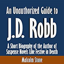 An Unauthorized Guide to J.D. Robb: A Short Biography of the Author of Suspense Novels Like Festive in Death (       UNABRIDGED) by Malcolm Stone Narrated by Kevin Kollins
