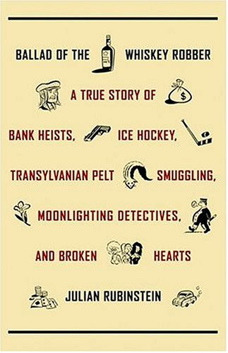 Ballad of the Whiskey Robber: A True Story of Bank Heists, Ice Hockey, Transylvanian Pelt Smuggling, Moonlighting Detectives, and Broken Hearts, Julian Rubinstein