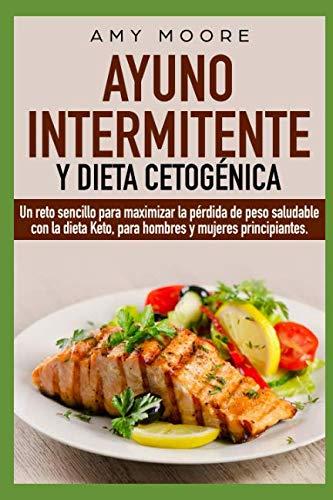 Ayuno Intermitente y  Dieta Cetogénica Un reto sencillo para maximizar la pérdida de peso saludable con la dieta Keto, para hombres y mujeres principiantes.  [Moore, Amy] (Tapa Blanda)