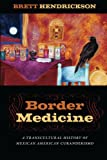 "Brett Hendrickson, ""Border Medicine: A Transcultural History of Mexican American Curanderismo"" (NYU Press, 2014)"