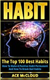 Habit: The Top 100 Best Habits- How To Make A Positive Habit Permanent And How To Break Bad Habits (Good Habits, Bad Habits, Breaking Habits, Mental Habits, ... Stacking, Success Habits) (English Edition)