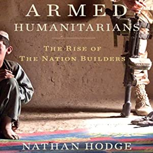 Armed Humanitarians: The Rise of the Nation Builders | [Nathan Hodge]