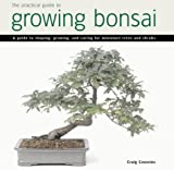 Practical Guide to Growing Bonsai: A Guide to the Art of Shaping, Growing and Caring for Miniature Trees and Shrubs Craig Coussins