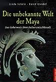Die unbekannte Welt der Maya. Sonderausgabe. Das Geheimnis ihrer Kultur entschlüsselt. (3572100356) by Schele, Linda