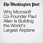 Why Microsoft Co-Founder Paul Allen Is Building the World's Largest Airplane | Christian Davenport