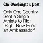 Only One Country Sent a Single Athlete to Rio: 'Right Now He's an Ambassador' | Rick Maese,Kelyn Soong