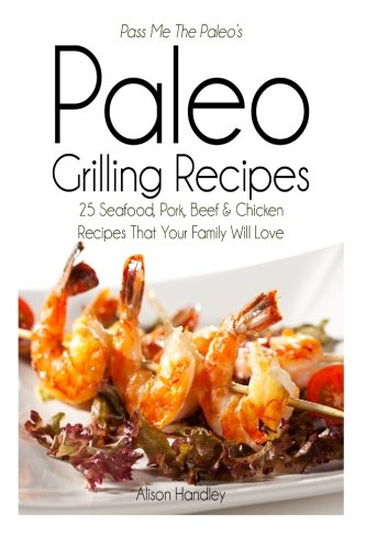Pass Me The Paleo'S Paleo Grilling Recipes: 25 Seafood, Pork, Beef And Chicken Recipes That Your Family Will Love!