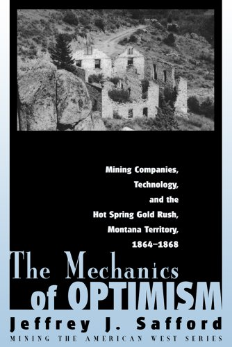 The Mechanics of Optimism: Mining Companies, Technology, and the Hot Spring Gold Rush, Montana Territory, 1864-1868 (Mining the American West)