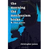 The Morning The Mechanism Broke: & Other Poems ~ Christopher James