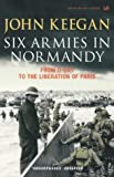 Six Armies In Normandy: From D-Day to the Liberation of Paris June 6th-August 25th,1944: From D-Day to the Liberation at Paris