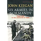 Six Armies In Normandy: From D-Day to the Liberation of Paris June 6th-August 25th,1944: From D-Day to the Liberation at Parisby John Keegan