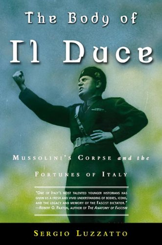 The Body of Il Duce: Mussolini's Corpse and the Fortunes of Italy, Luzzatto, Sergio