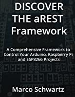 Discover the aREST Framework: Easily control your Arduino, Raspberry Pi & ESP8266 Projects Front Cover