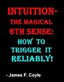 INTUITION-THE MAGICAL 6th SENSE: How to Trigger it Reliably!