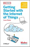 Getting Started with the Internet of Things: Connecting Sensors and Microcontrollers to the Cloud (Make: Projects)