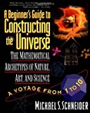 A Beginner's Guide to Constructing the Universe: The Mathematical Archetypes of Nature, Art, and Science (0060926716) by Schneider, Michael