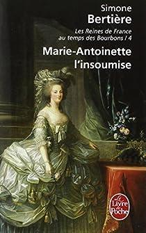 Les Reines De France Au Temps Des Bourbons : Marie Antoinette L'insoumise par Bertière