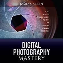 Digital Photography Mastery: 9 Tips to Master Technical Aspects Including ISO, Exposure, Metering & Shutter Speed (       UNABRIDGED) by James Carren Narrated by Buddy Hatton