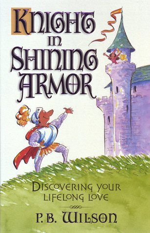 Knight in Shining Armor : Discovering Your Lifelong Love, P. B. WILSON