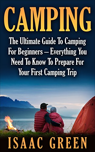 Camping: The Ultimate Guide To Camping For Beginners - Everything You Need To Know To Prepare For Your First Camping Trip (Backpacking, Outdoor Survival, Hiking)
