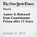 Aamer Is Released from Guantánamo Prison after 13 Years | Charlie Savage,Steven Erlanger