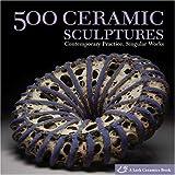 500 Ceramic Sculptures: Contemporary Practice, Singular Works (500 (Lark Paperback))