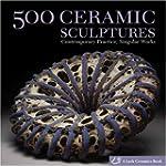 500 Ceramic Sculptures: Contemporary...