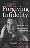 Christina Young A Woman's Guide to Forgiving Infidelity - How to Save Your Self-esteem and Restore Trust