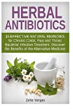 Herbal Antibiotics: 15 Effective Natural Remedies for Chronic Colds, Flus and Throat Bacterial Infection Treatment. Discover the Benefits of the ... remedies, bacterial infection, home remedies)