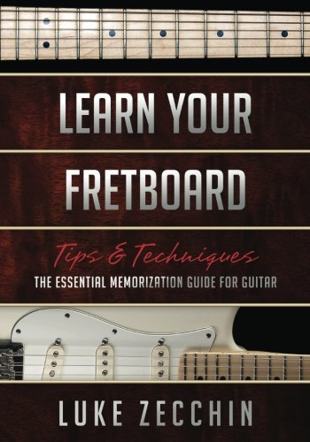 Learn Your Fretboard: The Essential Memorization Guide for Guitar (Tips & Techniques), by Luke Zecchin