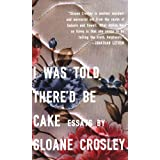I Was Told There'd Be Cake: Essays ~ Sloane Crosley