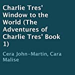 Charlie Tres' Window to the World: The Adventures of Charlie Tres', Book 1 | Cera John-Martin,Cara Malise