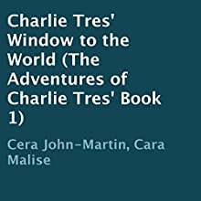 Charlie Tres' Window to the World: The Adventures of Charlie Tres', Book 1 (       UNABRIDGED) by Cera John-Martin, Cara Malise Narrated by Stefanie Paige