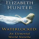 Waterlocked: An Elemental World Novella (       UNABRIDGED) by Elizabeth Hunter Narrated by Dina Pearlman