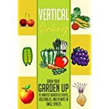 Vertical Gardening: Grow Your Garden Up to Harvest Beautiful Fruits, Vegetables, and Plants in Small Spaces (Garden in Urban Locations, Small Spaces, Anywhere Else Using Vertical Gardening) ~ Dane Alexander