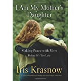 I Am My Mother's Daughter: Making Peace With Mom--Before It's Too Late ~ Iris Krasnow