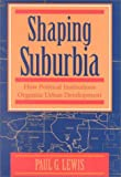 Shaping Suburbia: How Political Institutions Organize Urban Development (Pitt Series in Policy and Institutional Studies) (0822955954) by Lewis, Paul G.