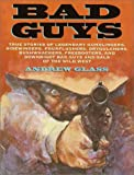 Bad Guys: True Stories of Legendary Gunslingers, Sidewinders, Fourflushers, Drygulchers, Bushwhackers, Freebooters, and Downright Bad Guys and Gals of the Wild West (0385323107) by Glass, Andrew