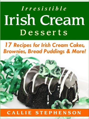 Irresistible Irish Cream Desserts: 17 Recipes for Irish Cream Cakes, Brownies, Bread Puddings & More! by Callie Stephenson