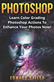 Photoshop: Learn Color Grading Photoshop Actions To Enhance Your Photos  NOW! (Step by Step Pictures, Adobe Photoshop, Digital Photography, Graphic Design) (Volume 2)