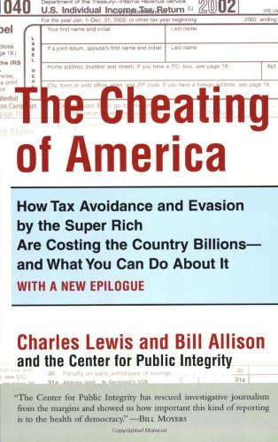 The Cheating of America: How Tax Avoidance and Evasion by the Super Rich Are Costing the Country Billions--and What You Can Do About It