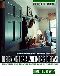 Designing for Alzheimer's Disease: Strategies for Creating Better Care Environments (Wiley Series in Healthcare and Senior Living Design) by Wiley