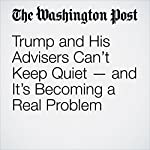 Trump and His Advisers Can't Keep Quiet — and It's Becoming a Real Problem | John Wagner,Matt Zapotosky