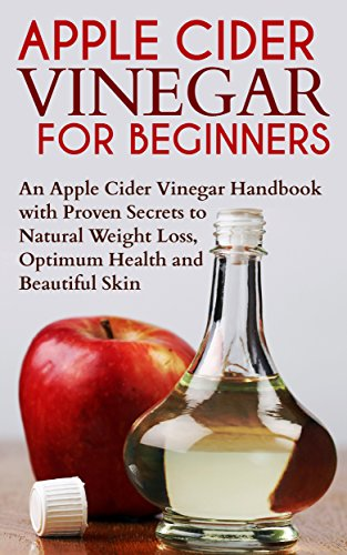 Apple Cider Vinegar For Beginners: An Apple Cider Vinegar Handbook With Proven Secrets To Natural Weight Loss, Optimum Health And Beautiful Skin: Antioxidants, ... Feel Younger, Lose Weight, Cleanse, Diet 1)